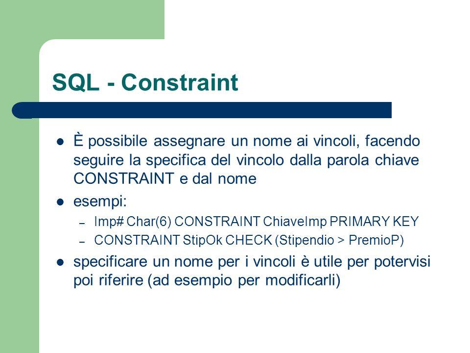 SQL - Constraint È possibile assegnare un nome ai vincoli, facendo seguire la specifica del vincolo dalla parola chiave CONSTRAINT e dal nome esempi: