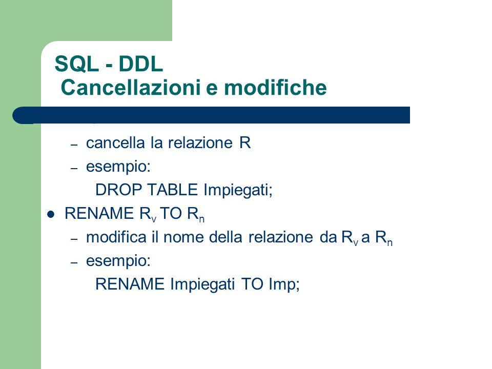 SQL - DDL Cancellazioni e modifiche DROP TABLE R – cancella la relazione R – esempio: DROP TABLE Impiegati; RENAME R v TO R n – modifica il nome della