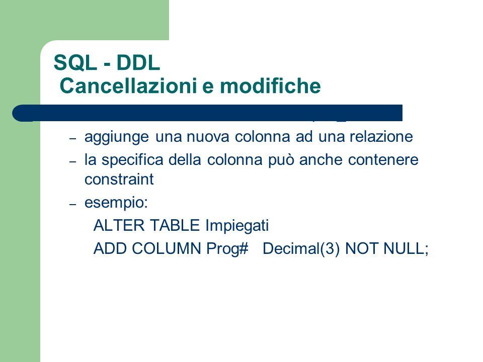 SQL - DDL Cancellazioni e modifiche ALTER TABLE R ADD COLUMN spec_col – aggiunge una nuova colonna ad una relazione – la specifica della colonna può a
