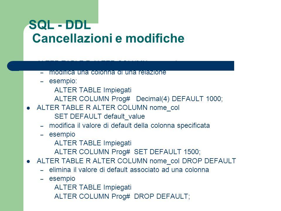 ALTER TABLE R ALTER COLUMN spec_col – modifica una colonna di una relazione – esempio: ALTER TABLE Impiegati ALTER COLUMN Prog# Decimal(4) DEFAULT 100