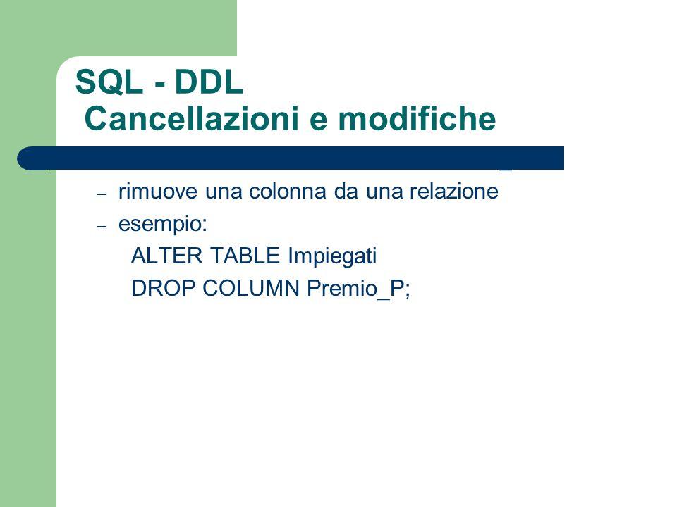 ALTER TABLE R DROP COLUMN nome_col – rimuove una colonna da una relazione – esempio: ALTER TABLE Impiegati DROP COLUMN Premio_P;