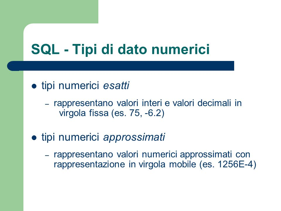 SQL - Tipi di dato numerici Tipi numerici esatti: INTEGER rappresenta i valori interi – la precisione (numero totale di cifre) di questo tipo di dato è espressa in numero di bit o cifre, a seconda della specifica implementazione di SQL SMALLINT rappresenta i valori interi – i valori di questo tipo sono usati per eventuali ottimizzazioni in quanto richiedono minore spazio di memorizzazione – l unico requisito è che la precisione di questo tipo di dato sia non maggiore della precisione del tipo di dato INTEGER