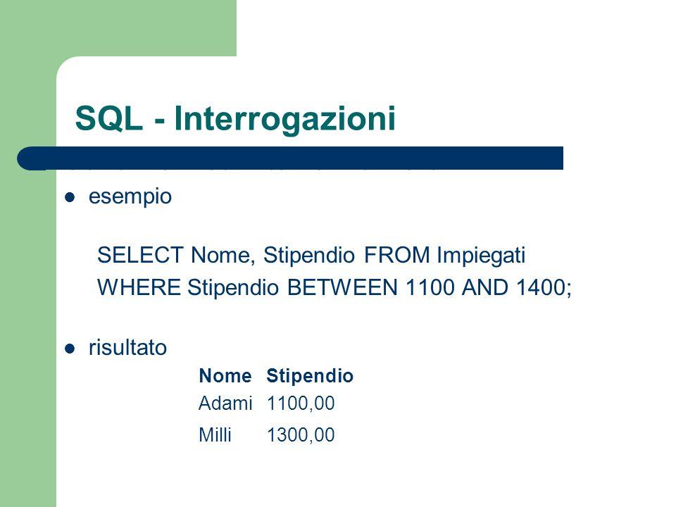 SQL - Interrogazioni Condizioni su intervalli di valori esempio SELECT Nome, Stipendio FROM Impiegati WHERE Stipendio BETWEEN 1100 AND 1400; risultato