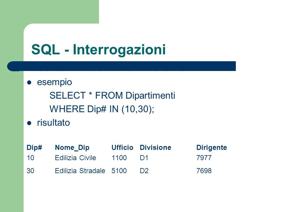 SQL - Interrogazioni Ricerca di valori in un insieme esempio SELECT * FROM Dipartimenti WHERE Dip# IN (10,30); risultato Dip#Nome_DipUfficioDivisioneD