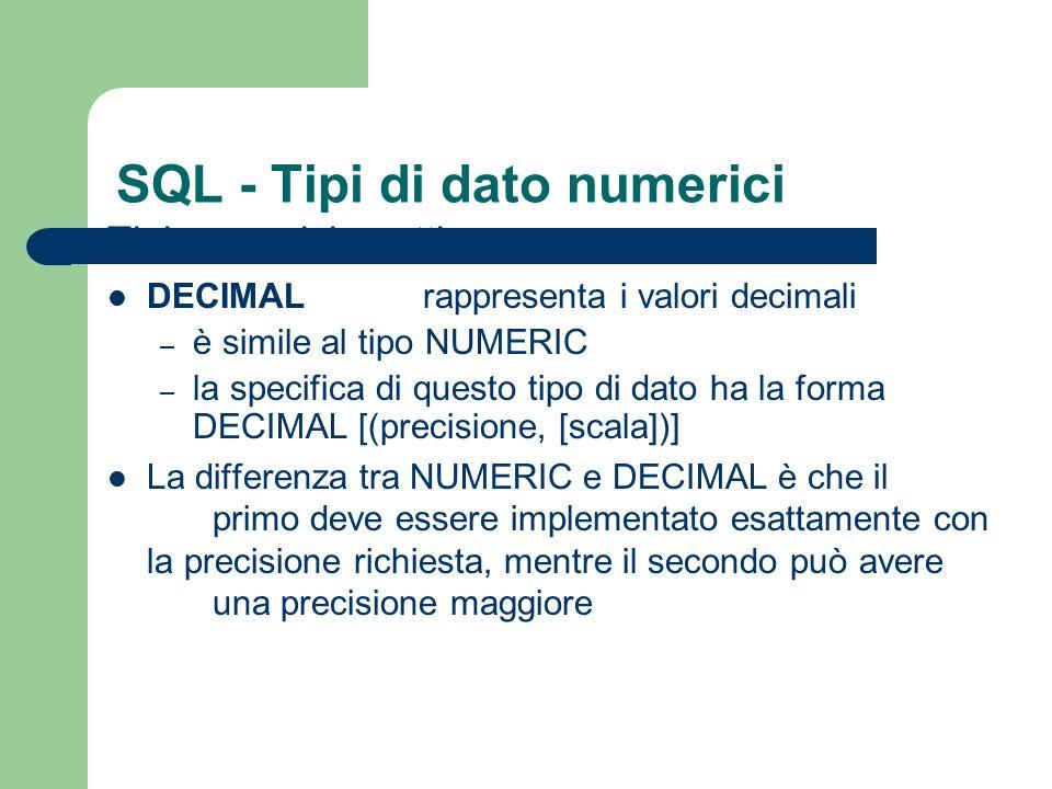 SQL - Tipi di dato numerici Tipi numerici approssimati: REAL rappresenta valori a singola precisione in virgola mobile – la precisione dipende dalla specifica implementazione di SQL DOUBLE PRECISION rappresenta valori a doppia precisione in virgola mobile – la precisione dipende dalla specifica implementazione di SQL FLOATpermette di richiedere la precisione che si desidera – formato FLOAT (precisione)