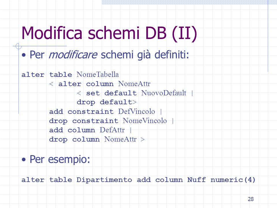 28 Modifica schemi DB (II) Per modificare schemi già definiti: alter table NomeTabella < alter column NomeAttr < set default NuovoDefault | drop default> add constraint DefVincolo | drop constraint NomeVincolo | add column DefAttr | drop column NomeAttr > Per esempio: alter table Dipartimento add column Nuff numeric(4)