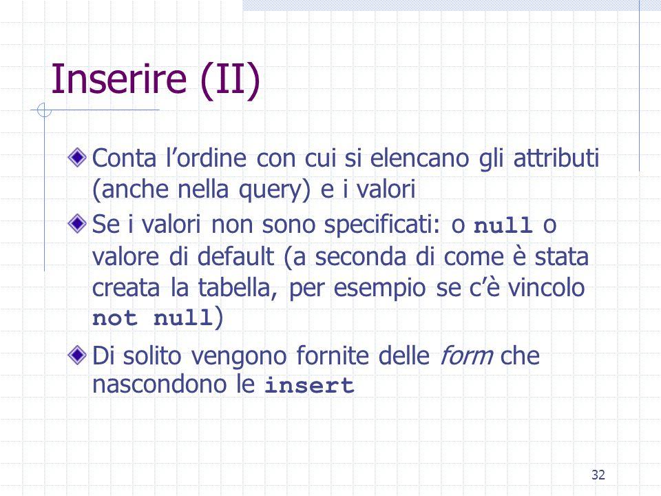 32 Inserire (II) Conta l'ordine con cui si elencano gli attributi (anche nella query) e i valori Se i valori non sono specificati: o null o valore di default (a seconda di come è stata creata la tabella, per esempio se c'è vincolo not null ) Di solito vengono fornite delle form che nascondono le insert