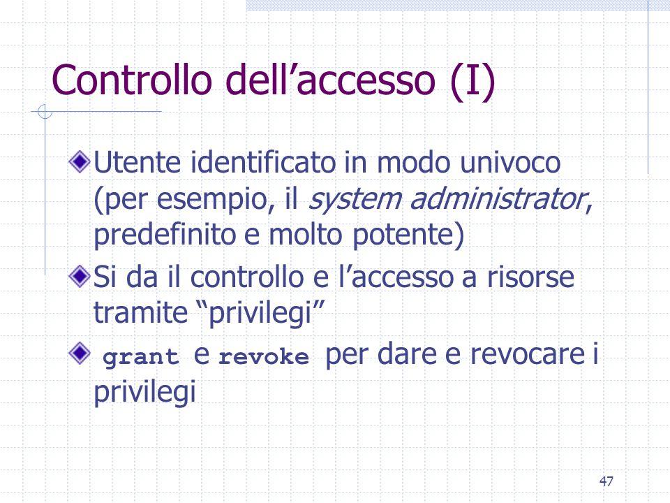 47 Controllo dell'accesso (I) Utente identificato in modo univoco (per esempio, il system administrator, predefinito e molto potente) Si da il controllo e l'accesso a risorse tramite privilegi grant e revoke per dare e revocare i privilegi
