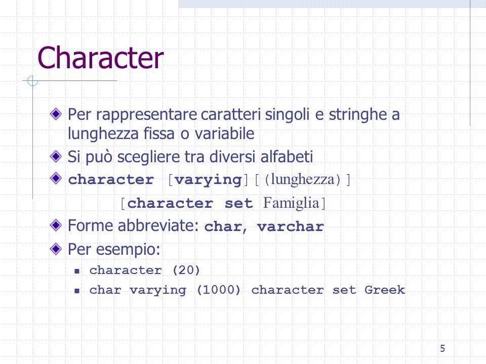 5 Character Per rappresentare caratteri singoli e stringhe a lunghezza fissa o variabile Si può scegliere tra diversi alfabeti character [varying][( lunghezza )] [character set Famiglia ] Forme abbreviate: char, varchar Per esempio: character (20) char varying (1000) character set Greek