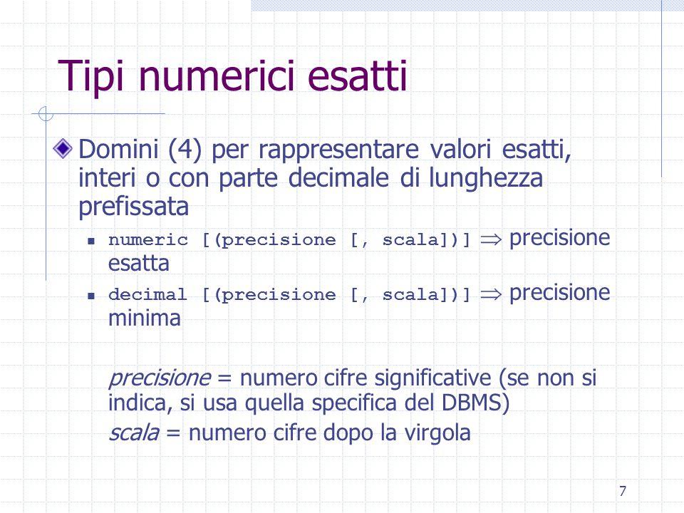 7 Tipi numerici esatti Domini (4) per rappresentare valori esatti, interi o con parte decimale di lunghezza prefissata numeric [(precisione [, scala])]  precisione esatta decimal [(precisione [, scala])]  precisione minima precisione = numero cifre significative (se non si indica, si usa quella specifica del DBMS) scala = numero cifre dopo la virgola
