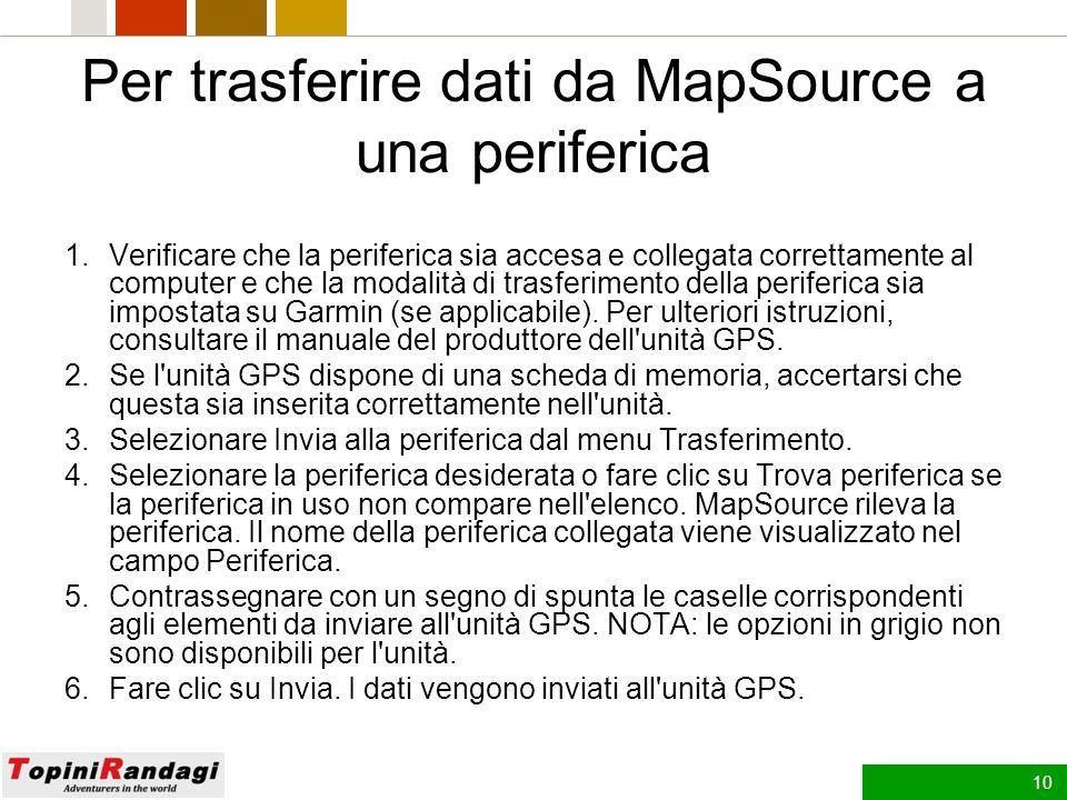 9 Trasferimento dei dati MapSource È possibile trasferire gruppi di mappe, waypoint, rotte e percorsi da MapSource in una periferica Garmin o viceversa.