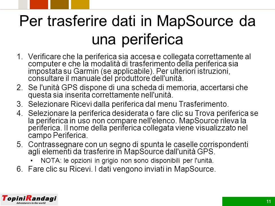 10 Per trasferire dati da MapSource a una periferica 1.Verificare che la periferica sia accesa e collegata correttamente al computer e che la modalità di trasferimento della periferica sia impostata su Garmin (se applicabile).