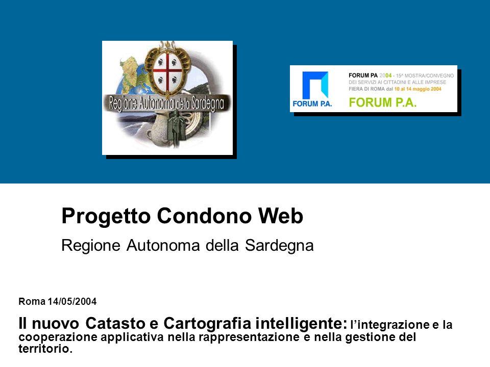 Progetto Condono Web Regione Autonoma della Sardegna Roma 14/05/2004 Il nuovo Catasto e Cartografia intelligente: l'integrazione e la cooperazione applicativa nella rappresentazione e nella gestione del territorio.