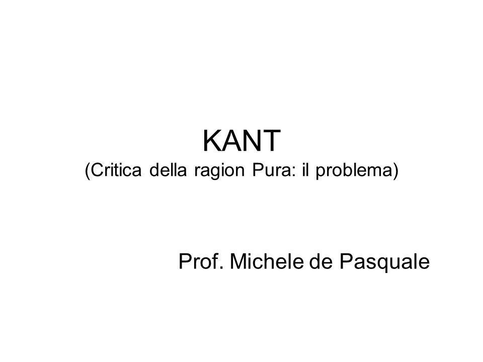 KANT (Critica della ragion Pura: il problema) Prof. Michele de Pasquale