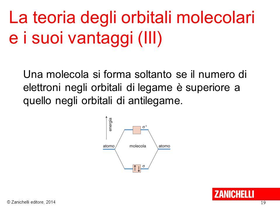 La teoria degli orbitali molecolari e i suoi vantaggi (III) 19 © Zanichelli editore, 2014 Una molecola si forma soltanto se il numero di elettroni negli orbitali di legame è superiore a quello negli orbitali di antilegame.