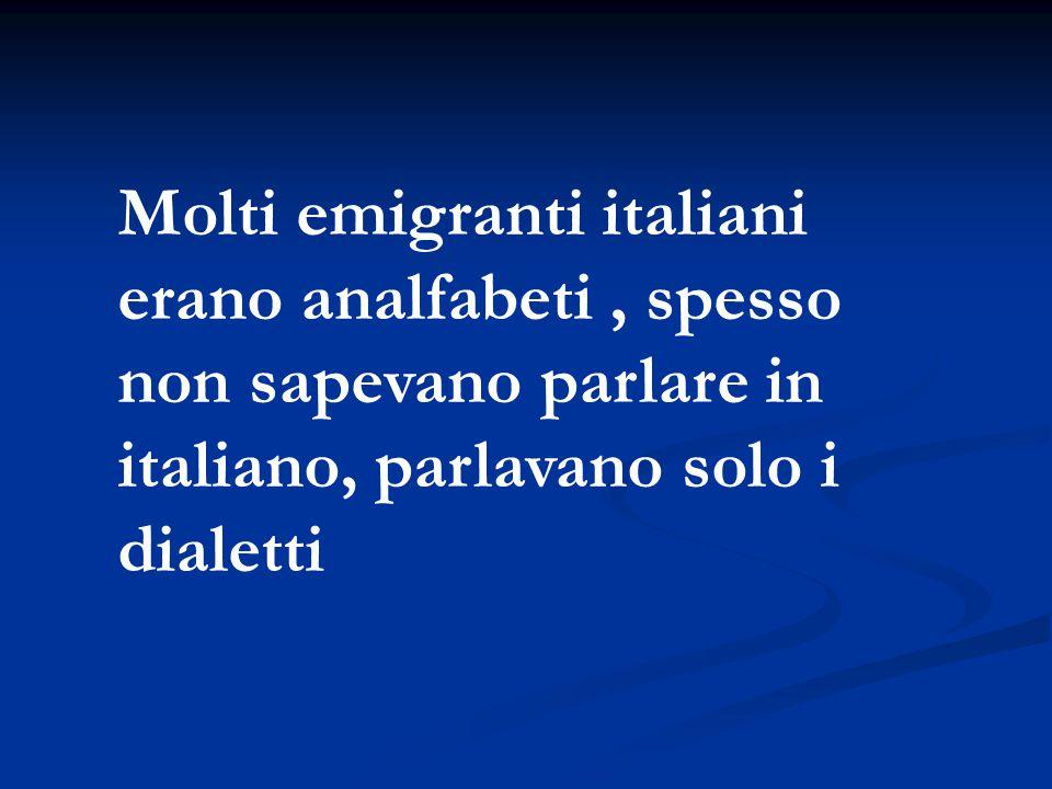 Molti emigranti italiani erano analfabeti, spesso non sapevano parlare in italiano, parlavano solo i dialetti