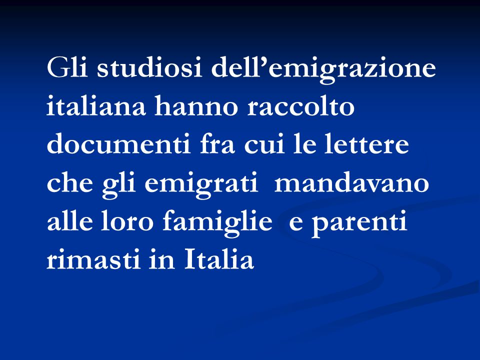 Gli studiosi dell'emigrazione italiana hanno raccolto documenti fra cui le lettere che gli emigrati mandavano alle loro famiglie e parenti rimasti in