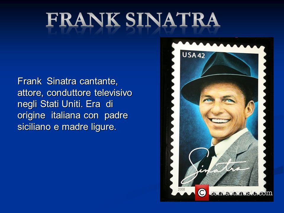 Frank Sinatra cantante, attore, conduttore televisivo negli Stati Uniti. Era di origine italiana con padre siciliano e madre ligure.