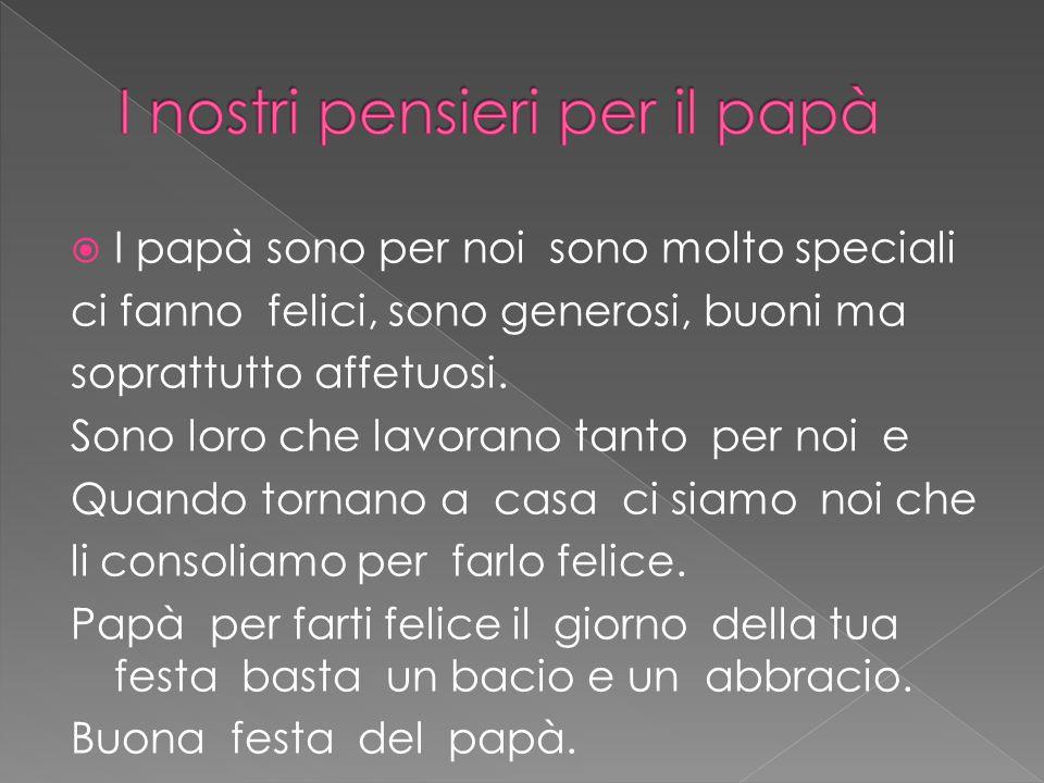  I papà sono per noi sono molto speciali ci fanno felici, sono generosi, buoni ma soprattutto affetuosi.