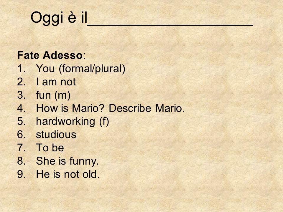 Oggi è il___________________ Fate Adesso: 1.You (formal/plural) 2.I am not 3.fun (m) 4.How is Mario.