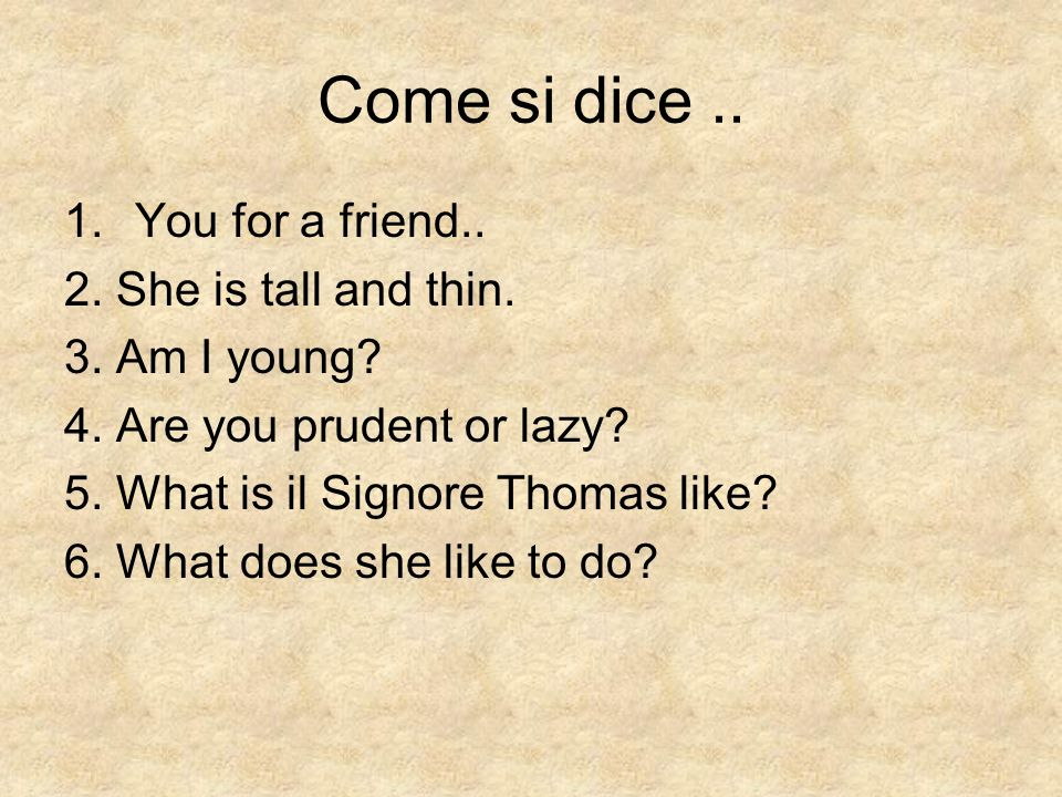 Come si dice.. 1.You for a friend.. 2. She is tall and thin.