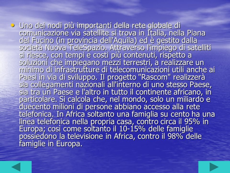 Uno dei nodi più importanti della rete globale di comunicazione via satellite si trova in Italia, nella Piana del Fucino (in provincia dell Aquila) ed è gestito dalla società Nuova TeleSpazio.