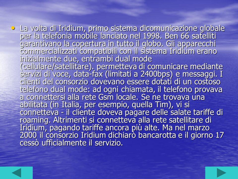 La volta di Iridium, primo sistema dicomunicazione globale per la telefonia mobile lanciato nel 1998. Ben 66 satelliti garantivano la copertura in tut