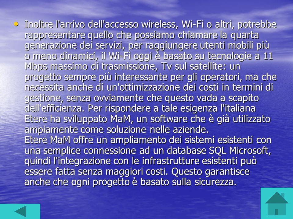 Inoltre l arrivo dell accesso wireless, Wi-Fi o altri, potrebbe rappresentare quello che possiamo chiamare la quarta generazione dei servizi, per raggiungere utenti mobili più o meno dinamici, il Wi-Fi oggi è basato su tecnologie a 11 Mbps massimo di trasmissione, Tv sul satellite: un progetto sempre più interessante per gli operatori, ma che necessita anche di un ottimizzazione dei costi in termini di gestione, senza ovviamente che questo vada a scapito dell efficienza.