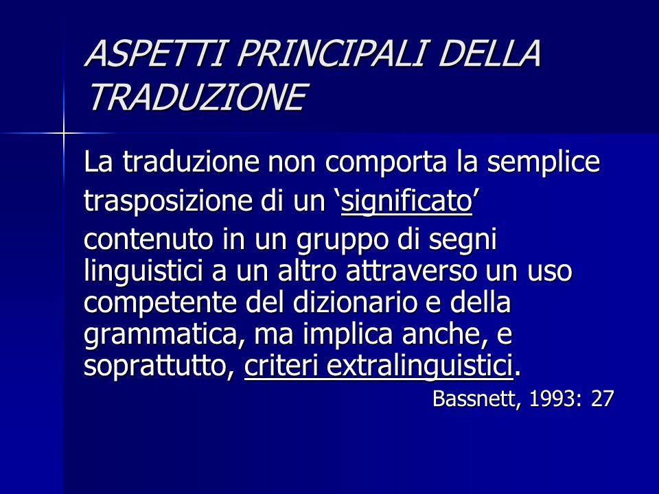 ASPETTI PRINCIPALI DELLA TRADUZIONE La traduzione non comporta la semplice trasposizione di un 'significato' contenuto in un gruppo di segni linguisti