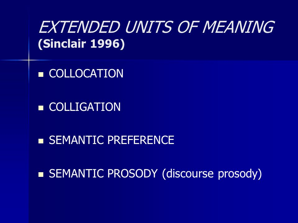 EXTENDED UNITS OF MEANING (Sinclair 1996) COLLOCATION COLLIGATION SEMANTIC PREFERENCE SEMANTIC PROSODY (discourse prosody)