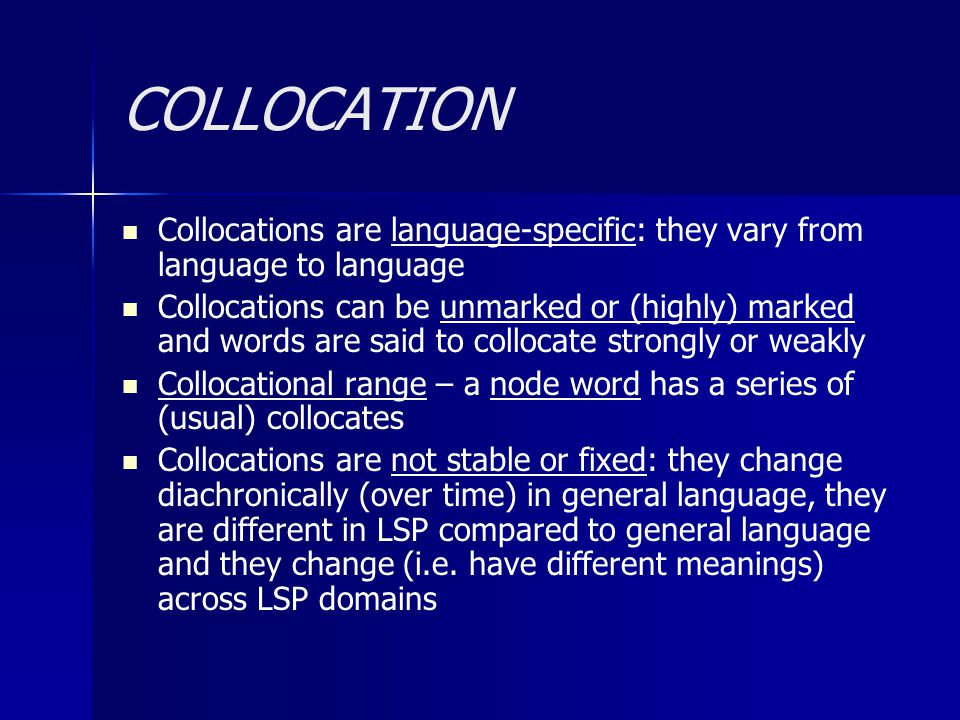 COLLOCATION Collocations are language-specific: they vary from language to language Collocations can be unmarked or (highly) marked and words are said to collocate strongly or weakly Collocational range – a node word has a series of (usual) collocates Collocations are not stable or fixed: they change diachronically (over time) in general language, they are different in LSP compared to general language and they change (i.e.