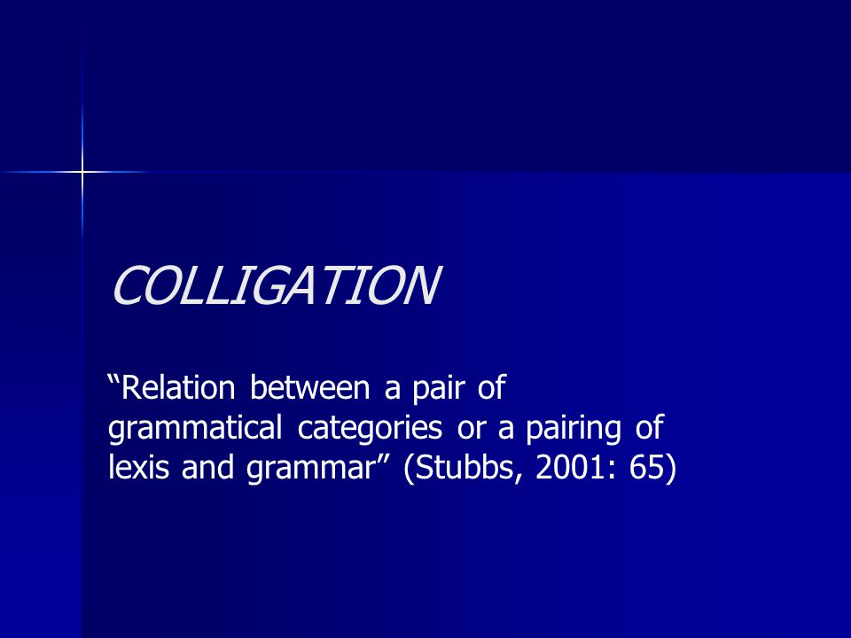 COLLIGATION Relation between a pair of grammatical categories or a pairing of lexis and grammar (Stubbs, 2001: 65)