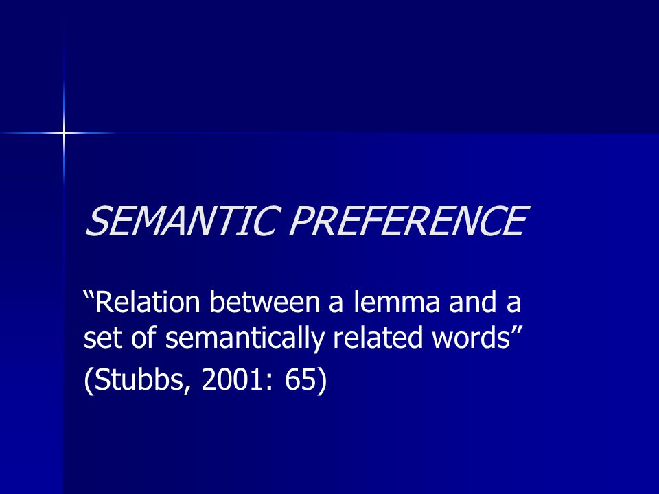"""SEMANTIC PREFERENCE """"Relation between a lemma and a set of semantically related words"""" (Stubbs, 2001: 65)"""