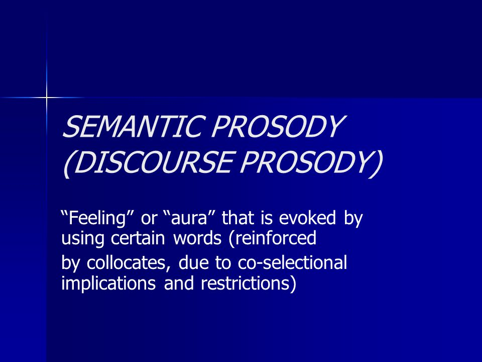 """SEMANTIC PROSODY (DISCOURSE PROSODY) """"Feeling"""" or """"aura"""" that is evoked by using certain words (reinforced by collocates, due to co-selectional implic"""