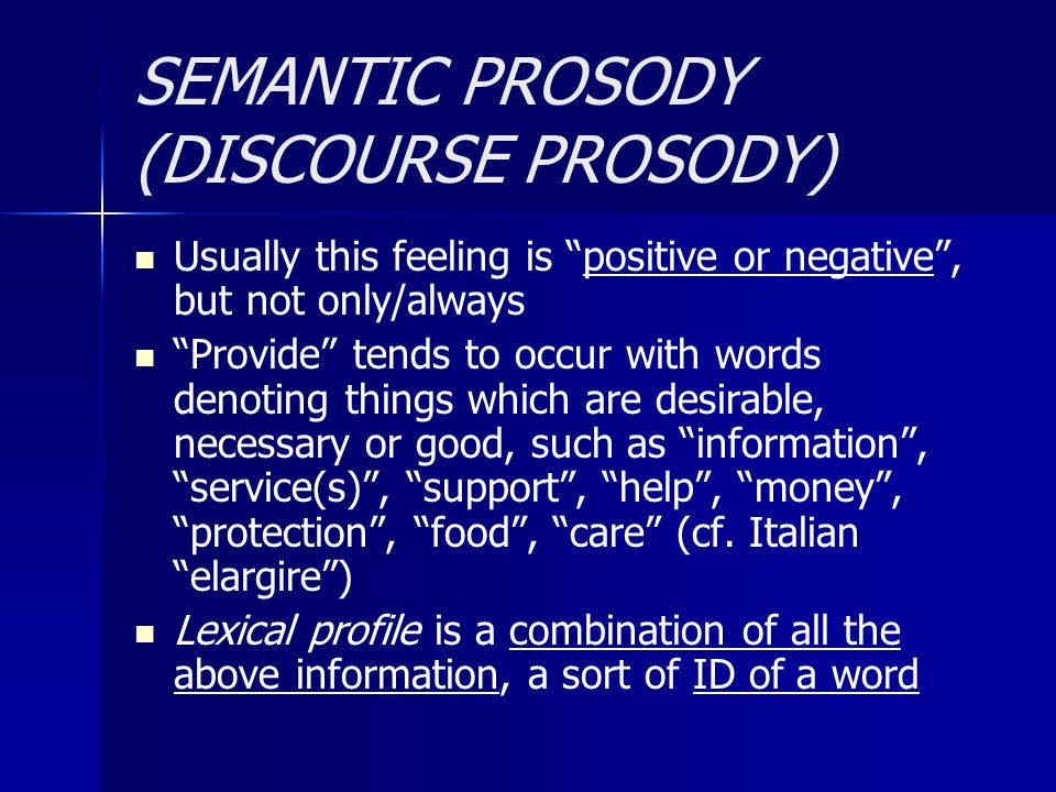 SEMANTIC PROSODY (DISCOURSE PROSODY) Usually this feeling is positive or negative , but not only/always Provide tends to occur with words denoting things which are desirable, necessary or good, such as information , service(s) , support , help , money , protection , food , care (cf.