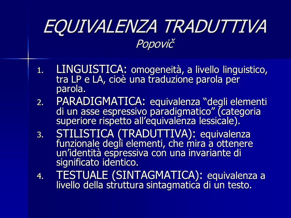 EQUIVALENZA TRADUTTIVA Popovič 1. LINGUISTICA: omogeneità, a livello linguistico, tra LP e LA, cioè una traduzione parola per parola. 2. PARADIGMATICA