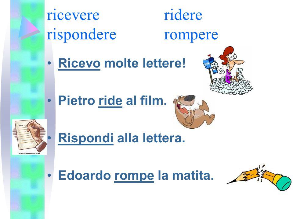 ricevere ridere rispondererompere Ricevo molte lettere! Pietro ride al film. Rispondi alla lettera. Edoardo rompe la matita.