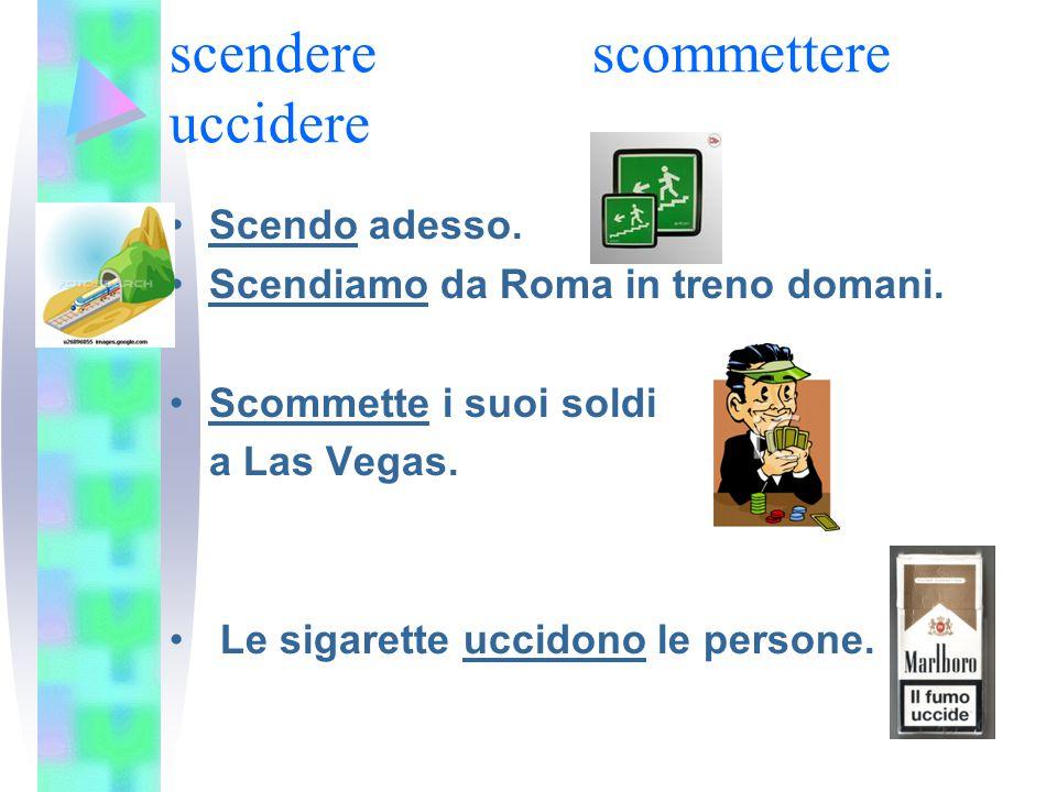 scendere scommettere uccidere Scendo adesso. Scendiamo da Roma in treno domani. Scommette i suoi soldi a Las Vegas. Le sigarette uccidono le persone.