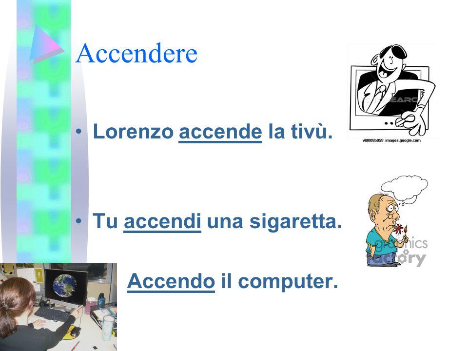 Accendere Lorenzo accende la tivù. Tu accendi una sigaretta. Accendo il computer.