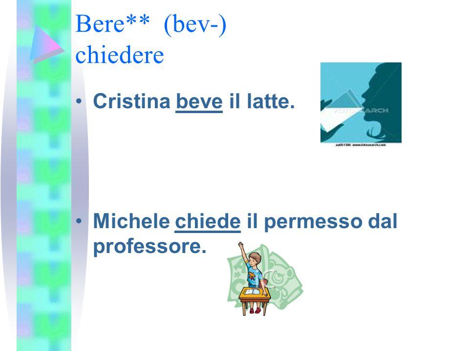Bere** (bev-) chiedere Cristina beve il latte. Michele chiede il permesso dal professore.