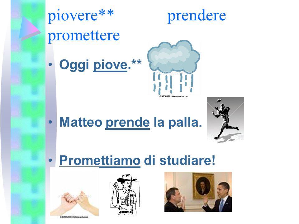 piovere**prendere promettere Oggi piove.** Matteo prende la palla. Promettiamo di studiare!