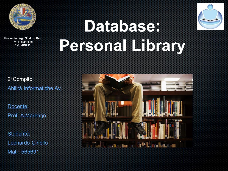 Database: Personal Library 2°Compito Abilità Informatiche Av. Docente: Prof. A.Marengo Studente: Leonardo Ciriello Matr. 565691 Università Degli Studi