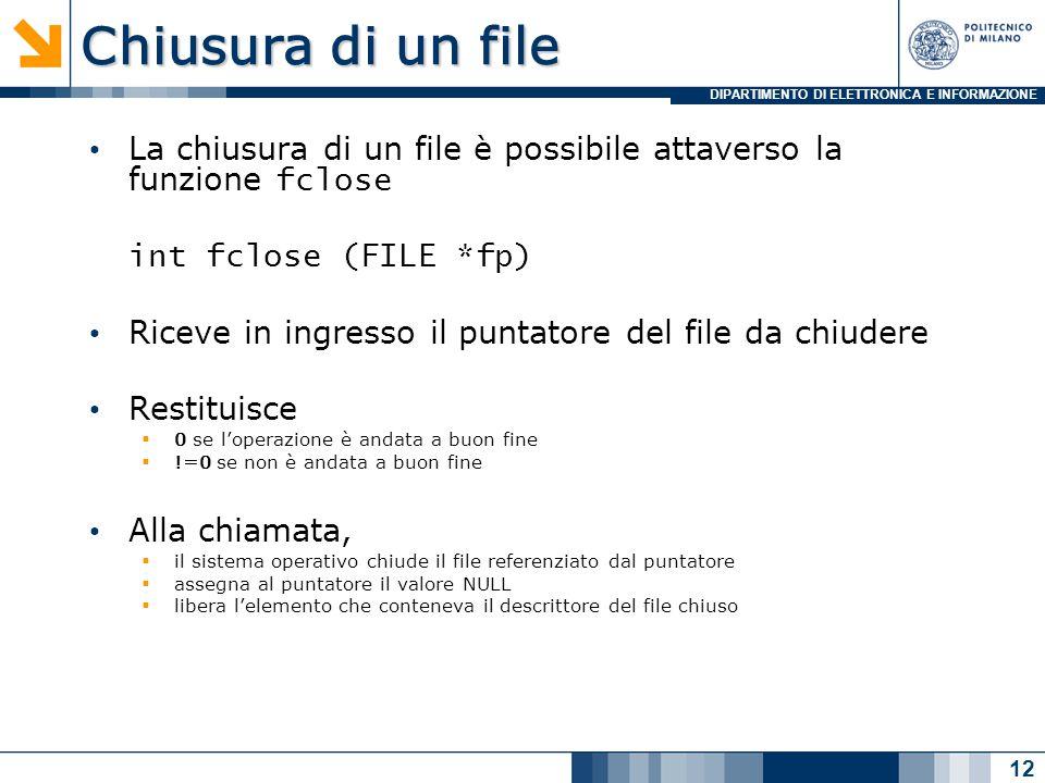 DIPARTIMENTO DI ELETTRONICA E INFORMAZIONE Chiusura di un file La chiusura di un file è possibile attaverso la funzione fclose int fclose (FILE *fp) Riceve in ingresso il puntatore del file da chiudere Restituisce  0 se l'operazione è andata a buon fine  !=0 se non è andata a buon fine Alla chiamata,  il sistema operativo chiude il file referenziato dal puntatore  assegna al puntatore il valore NULL  libera l'elemento che conteneva il descrittore del file chiuso 12