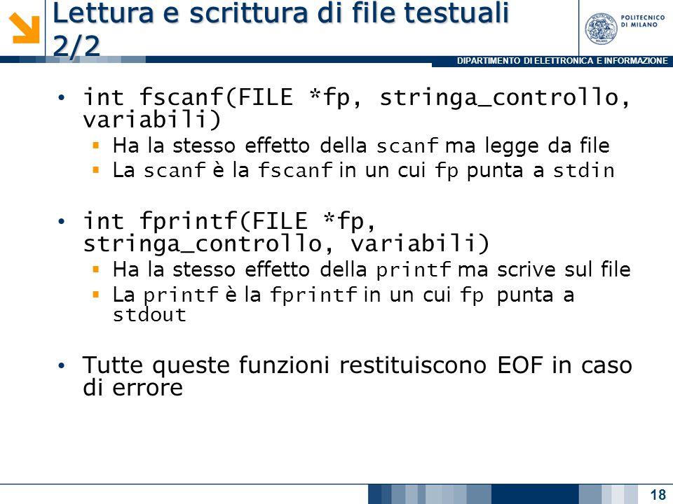 DIPARTIMENTO DI ELETTRONICA E INFORMAZIONE Lettura e scrittura di file testuali 2/2 int fscanf(FILE *fp, stringa_controllo, variabili)  Ha la stesso effetto della scanf ma legge da file  La scanf è la fscanf in un cui fp punta a stdin int fprintf(FILE *fp, stringa_controllo, variabili)  Ha la stesso effetto della printf ma scrive sul file  La printf è la fprintf in un cui fp punta a stdout Tutte queste funzioni restituiscono EOF in caso di errore 18