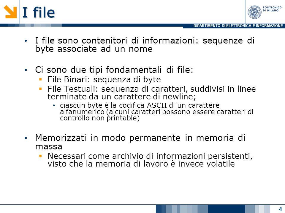DIPARTIMENTO DI ELETTRONICA E INFORMAZIONE I file I file sono contenitori di informazioni: sequenze di byte associate ad un nome Ci sono due tipi fondamentali di file:  File Binari: sequenza di byte  File Testuali: sequenza di caratteri, suddivisi in linee terminate da un carattere di newline; ciascun byte è la codifica ASCII di un carattere alfanumerico (alcuni caratteri possono essere caratteri di controllo non printable) Memorizzati in modo permanente in memoria di massa  Necessari come archivio di informazioni persistenti, visto che la memoria di lavoro è invece volatile 4