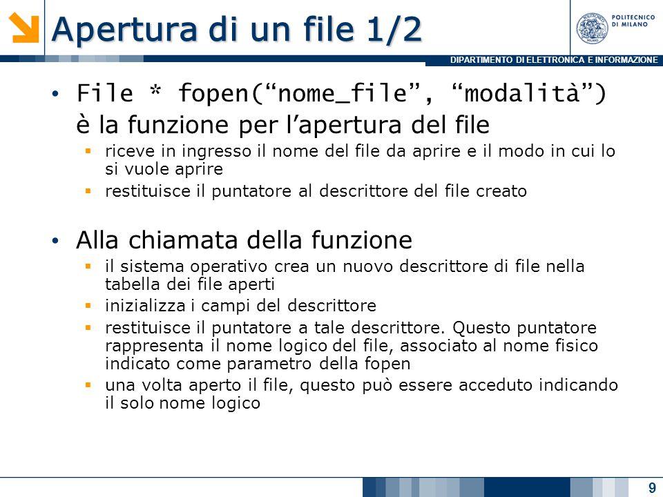 DIPARTIMENTO DI ELETTRONICA E INFORMAZIONE Apertura di un file 2/2 In un programma C, un file è rappresentato da un puntatore al descrittore del file Un programma C che utilizza un file deve dichiarare una variabile puntatore, ad esempio:  FILE *fp; Il programma fa riferimento al file (nel suo complesso) tramite tale variabile (fp) #include main() { FILE *fp; fp=fopen( ordine.txt , r ) ……… } 10