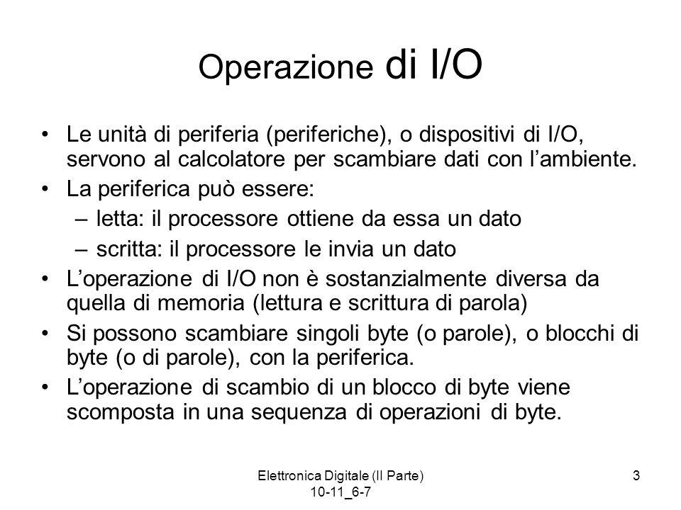 Elettronica Digitale (II Parte) 10-11_6-7 3 Operazione di I/O Le unità di periferia (periferiche), o dispositivi di I/O, servono al calcolatore per sc
