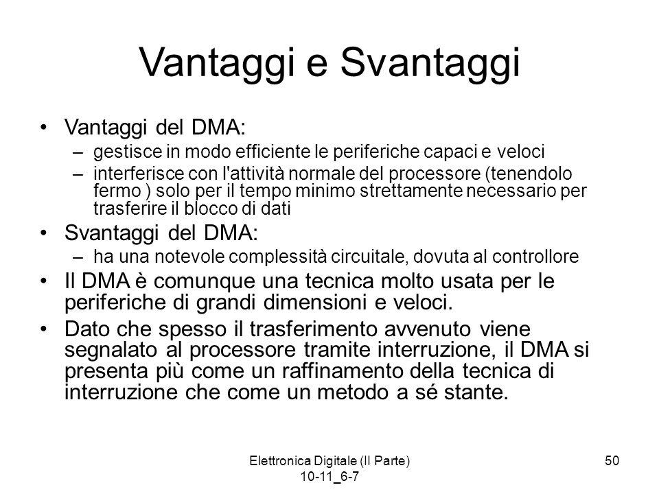 Elettronica Digitale (II Parte) 10-11_6-7 50 Vantaggi e Svantaggi Vantaggi del DMA: –gestisce in modo efficiente le periferiche capaci e veloci –inter