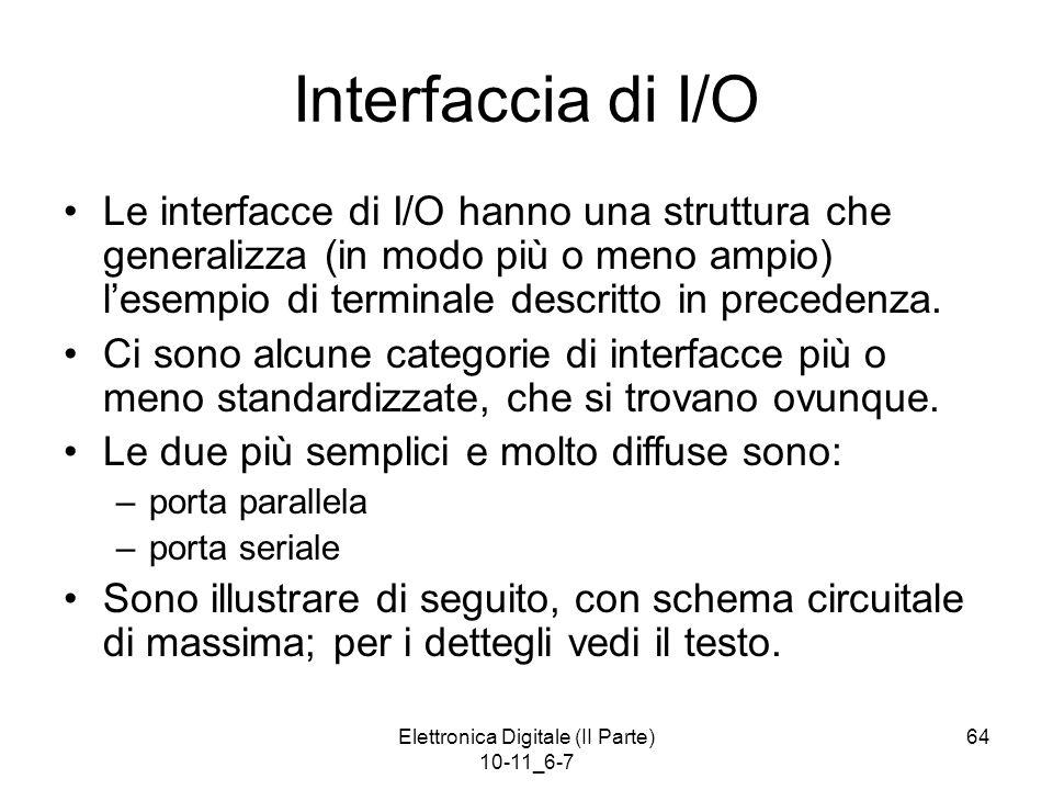 Elettronica Digitale (II Parte) 10-11_6-7 64 Interfaccia di I/O Le interfacce di I/O hanno una struttura che generalizza (in modo più o meno ampio) l'