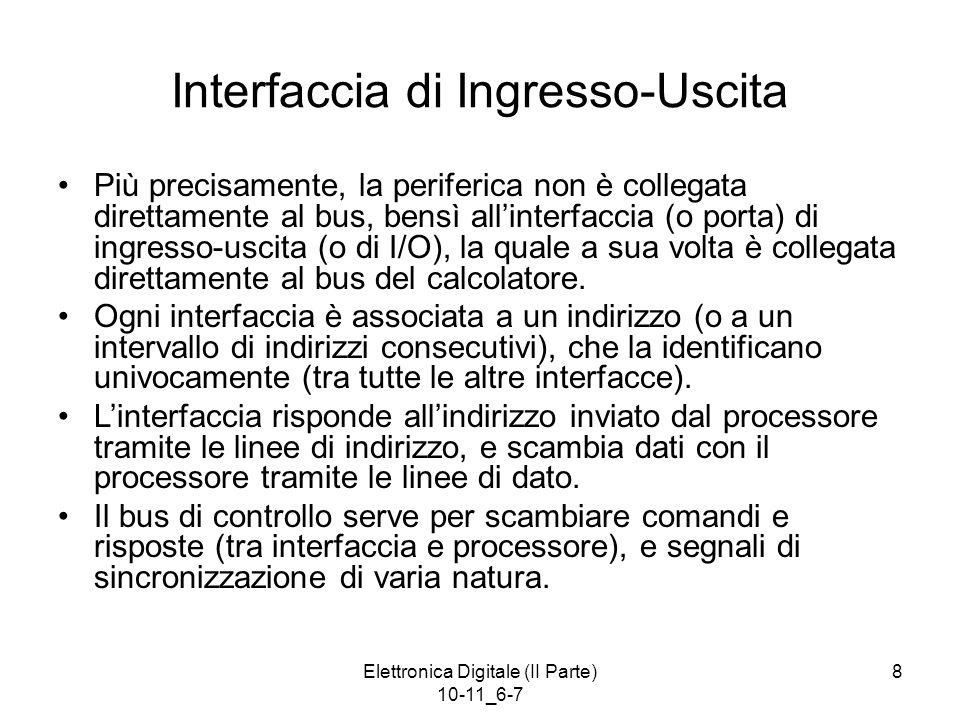 Elettronica Digitale (II Parte) 10-11_6-7 8 Interfaccia di Ingresso-Uscita Più precisamente, la periferica non è collegata direttamente al bus, bensì